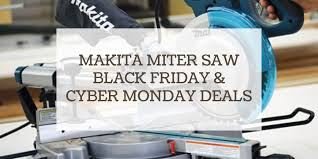 Makita Miter Saw On Sale Black Friday Cyber Monday Deals 2020 Think Woodwork