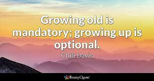 Up Quotes Fascinating Growing Old Is Mandatory Growing Up Is Optional Chili Davis