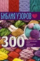 <b>Библия</b> узоров. 300 оригинальных идей для вязания спицами ...