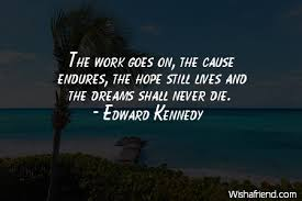 Ted Kennedy Quotes The Dream Lives On Best Of Edward Kennedy Quote The Work Goes On The Cause Endures The Hope