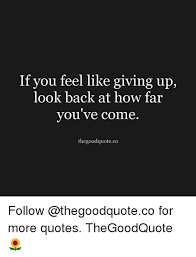 When You Feel Like Giving Up Quotes Awesome If You Feel Like Giving Up Look Back At How Far You Ve Come