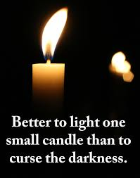 It Is Better To Light A Candle Quote Better To Light One Small Candle Than To Curse The Darkness