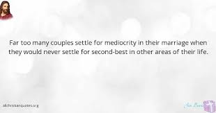 Christian Quotes Marriage Best of Jim Burns Quote About Life Marriage Mediocrity Settle All
