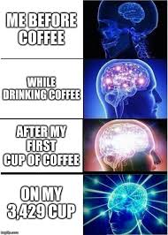 Can't imagine starting your day without a little caffeine boost? Expanding Brain Meme Imgflip
