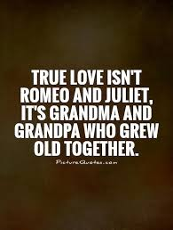 true love isn t romeo and juliet it s grandma and grandpa who  true love isn t romeo and juliet it s grandma and grandpa who grew old together