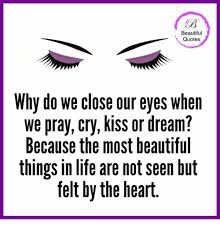Beautiful Eye Quote Best Of Beautiful Quotes Why Do We Close Our Eyes When We Pray Cry Kiss Or