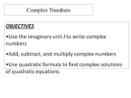 unit i to write complex numbers add subtract and multiply complex numbers use quadratic formula to find complex solutions of quadratic equations