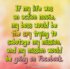 Facebook Quotes About Life Enchanting If My Life Was An Action Movie My Boss Would Be The Spy Trying To
