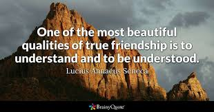 e one of the most beautiful qualities of true friendship is to understand and to be understood