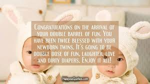 Newborn Quotes 23 Wonderful Congratulations On The Arrival Of Your Double Barrel Of Fun You