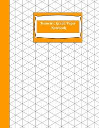 Isometric Graph Paper Notebook Isometric Graph Paper Notebook Orange Grid Of Equilateral Triangles Use For All 3d Designs Like Architecture