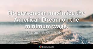 american dream quotes brainyquote no person can maximize the american dream on the minimum wage benjamin todd jealous