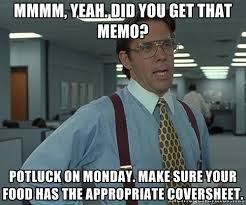 Mmmm, yeah. Did you get that memo? Potluck on Monday. Make sure ... via Relatably.com