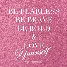 Be Fearless Be Brave Be Bold Love Yourself Quotes Quotes