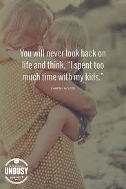 My Kids Quotes Best You Will Never Look Back At Life And Think I Spent Too Much Time
