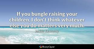 Jackie Kennedy Quotes Best If You Bungle Raising Your Children I Don't Think Whatever Else You