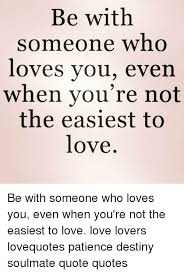 If You Really Love Someone Quotes Mesmerizing Be With Someone Who Loves You Even When You're Not The Easiest To