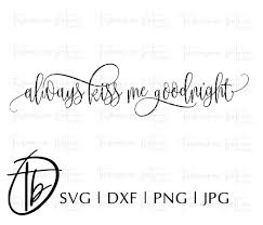 So here's a good night. Always Kiss Me Goodnight Svg So Fontsy
