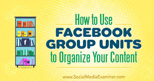 How To Use Facebook Group Units To Organize Your Content Social