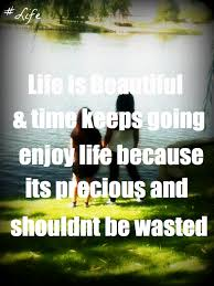 Life Is Beautiful Quotes Impressive Life Is Beautiful Time Keeps Going Enjoy Life Because Its Precious