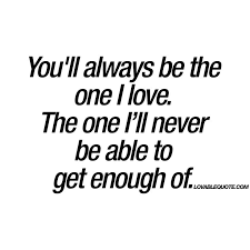 I Love Him Quotes Cool Love Quotes For Him You'll Always Be The One I Love The One I'll