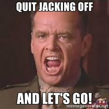 quit jacking off and let's go! - Jack Nicholson - You can't handle ... via Relatably.com