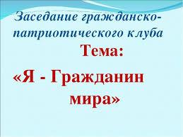 Презентация Я Гражданин мира  Заседание гражданско патриотического клуба Тема Я Гражданин мира