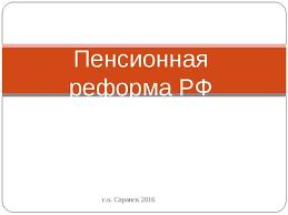 Презентация по обществознанию на тему Пенсионная реформа класс  г о Саранск 2016 Пенсионная реформа РФ