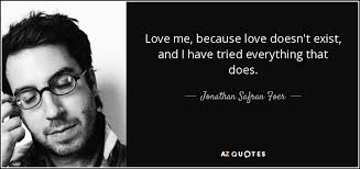 Love Doesn T Exist Quotes Delectable Jonathan Safran Foer Quote Love Me Because Love Doesn't Exist And