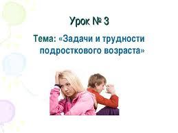 Презентация на тему Задачи и трудности подросткового возраста  Урок № 3 Тема Задачи и трудности подросткового возраста