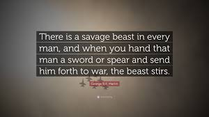 "Quotes For Him Fascinating George RR Martin Quote ""There is a savage beast in every man and"