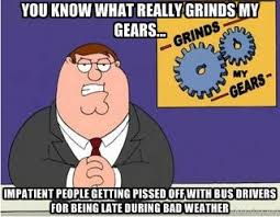 YOU KNOW WHAT REALLY GRINDS MY GEARS... IMPATIENT PEOPLE GETTING ... via Relatably.com