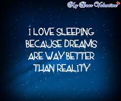 Dreams Are Better Than Reality Quotes Best Of I Love Sleeping Because Dreams Are Way Better Than Reality Quotes
