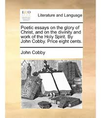 poetic essays on the glory of christ and on the divinity and work poetic essays on the glory of christ and on the divinity and work of the holy spirit by john cobby price eight cents