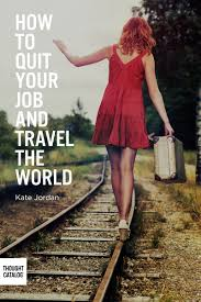quit your job thought catalog how to quit your job and travel the world