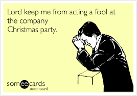 Lord keep me from acting a fool at the company Christmas party.