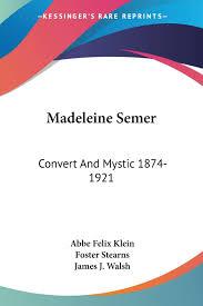 Madeleine Semer: Convert And Mystic 1874-1921: Klein, Abbe Felix, Walsh,  James J, Stearns, Foster: 9781432560317: Books - Amazon.ca