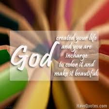 Beautiful Quotes About Life And God Best Of God Created Your Life And You Are Incharge To Color It And Make It