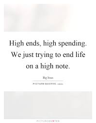 High Quotes Classy High Ends High Spending We Just Trying To End Life On A High