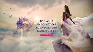 Your Beautiful Life Quotes Best Of Use Your Imagination To Create Your Beautiful Life Quote By