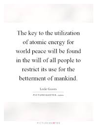 the key to the utilization of atomic energy for world peace will the key to the utilization of atomic energy for world peace will be found in the will of all people to restrict its use for the betterment of mankind