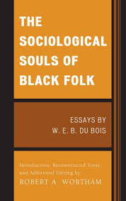 the sociological souls of black folk essays by w e b du bois  the sociological souls of black folk