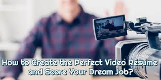 Create Perfect Resume How To Create The Perfect Video Resume And Score Your Dream