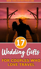 wedding gift ideas for couples who love travel 17 great romantic travel gifts for couples