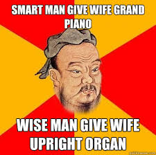 Smart man give wife grand piano wise man give wife upright organ ... via Relatably.com