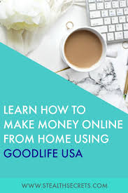learn how to make money from home using goodlife usa is this a legit