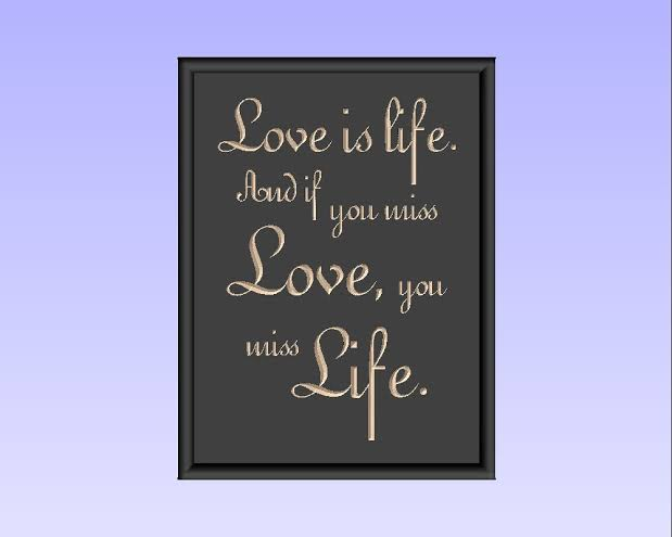 love is life and if you miss love you miss life