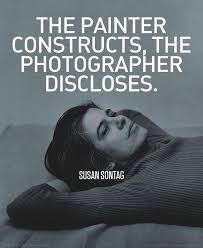 the painter constructs  the photographer discloses   susan sontag    the painter constructs  the photographer discloses   susan sontag  photography  quote