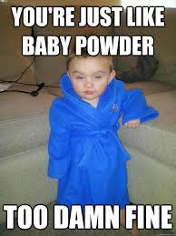 you're just like baby powder too damn fine - Suave Baby - quickmeme via Relatably.com