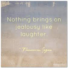 Quotes About Friendship And Laughter Awesome Nothing Brings On Jealousy Like Laughter' Francoise Sagon
